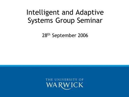 Intelligent and Adaptive Systems Group Seminar 28 th September 2006.