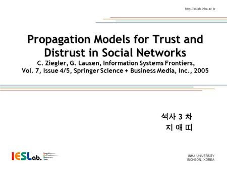 INHA UNIVERSITY INCHEON, KOREA  Propagation Models for Trust and Distrust in Social Networks C. Ziegler, G. Lausen, Information.