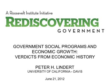 GOVERNMENT SOCIAL PROGRAMS AND ECONOMIC GROWTH: VERDICTS FROM ECONOMIC HISTORY PETER H. LINDERT UNIVERSITY OF CALIFORNIA – DAVIS June 21, 2012.