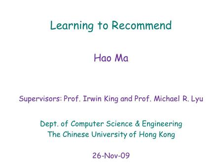 Learning to Recommend Hao Ma Supervisors: Prof. Irwin King and Prof. Michael R. Lyu Dept. of Computer Science & Engineering The Chinese University of Hong.