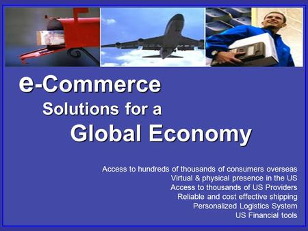 E -Commerce Solutions for a Global Economy Access to hundreds of thousands of consumers overseas Virtual & physical presence in the US Access to thousands.