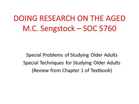 DOING RESEARCH ON THE AGED M.C. Sengstock – SOC 5760 Special Problems of Studying Older Adults Special Techniques for Studying Older Adults (Review from.