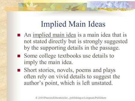 © 2004 Pearson Education Inc., publishing as Longman Publishers Implied Main Ideas An implied main idea is a main idea that is not stated directly but.