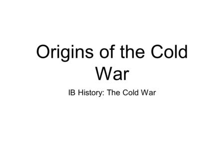 Origins of the Cold War IB History: The Cold War.
