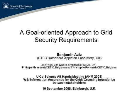 A Goal-oriented Approach to Grid Security Requirements Benjamin Aziz (STFC Rutherford Appleton Laboratory, UK) Joint work with Alvaro Arenas (STFC RAL,