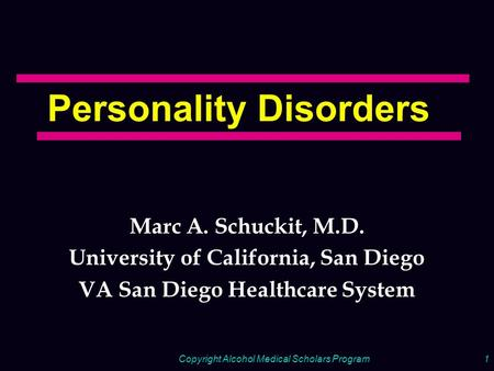 Copyright Alcohol Medical Scholars Program1 Personality Disorders Marc A. Schuckit, M.D. University of California, San Diego VA San Diego Healthcare System.