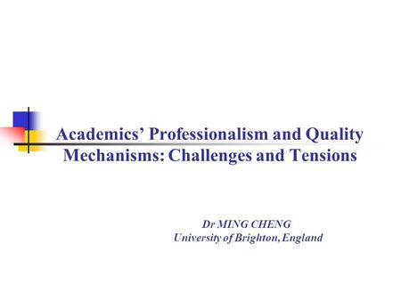 Academics' Professionalism and Quality Mechanisms: Challenges and Tensions Dr MING CHENG University of Brighton, England.