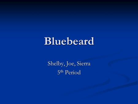 Bluebeard Shelby, Joe, Sierra 5 th Period. Bluebeard Originally written by Charles Perrault, this story is about a man who marries 7 different times,