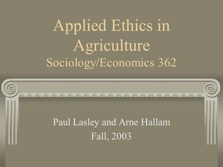 Applied Ethics in Agriculture Sociology/Economics 362 Paul Lasley and Arne Hallam Fall, 2003.