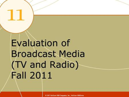 Evaluation of Broadcast Media (TV and Radio) Fall 2011 © 2007 McGraw-Hill Companies, Inc., McGraw-Hill/Irwin.