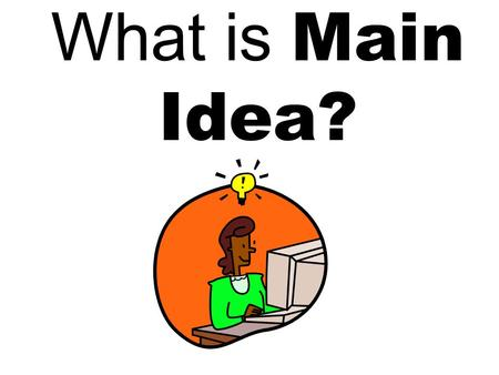 What is Main Idea? It ' s the important information that tells the overall idea of a paragraph or text.