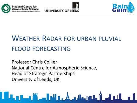 W EATHER R ADAR FOR URBAN PLUVIAL FLOOD FORECASTING Professor Chris Collier National Centre for Atmospheric Science, Head of Strategic Partnerships University.