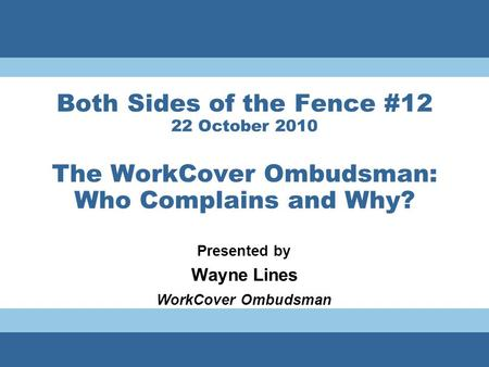 Both Sides of the Fence #12 22 October 2010 The WorkCover Ombudsman: Who Complains and Why? Presented by Wayne Lines WorkCover Ombudsman.