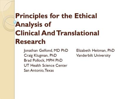 Principles for the Ethical Analysis of Clinical And Translational Research Jonathan Gelfond, MD PhDElizabeth Heitman, PhD Craig Klugman, PhDVanderbilt.
