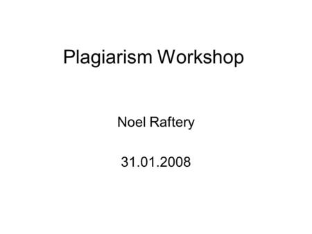 Plagiarism Workshop Noel Raftery 31.01.2008. Acknowledgement This presentation is an edited version of an online presentation by George Siemens, an Instructor.