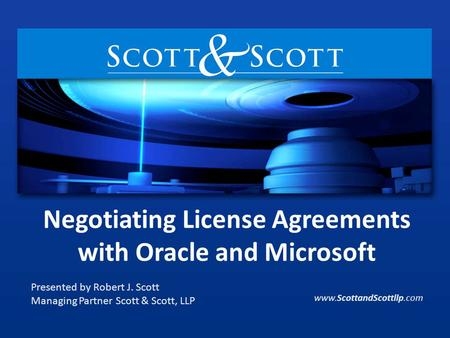 Negotiating License Agreements with Oracle and Microsoft Presented by Robert J. Scott Managing Partner Scott & Scott, LLP www.ScottandScottllp.com.
