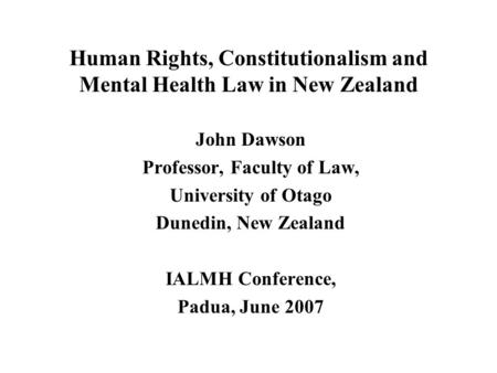 Human Rights, Constitutionalism and Mental Health Law in New Zealand John Dawson Professor, Faculty of Law, University of Otago Dunedin, New Zealand IALMH.