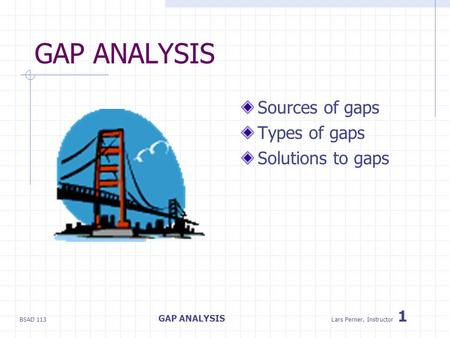 BSAD 113 GAP ANALYSIS Lars Perner, Instructor 1 GAP ANALYSIS Sources of gaps Types of gaps Solutions to gaps.