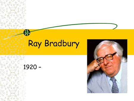 Ray Bradbury 1920 –. Born in Waukegan, Illinois, on August 22, 1920 Also lived in Arizona and Los Angeles.