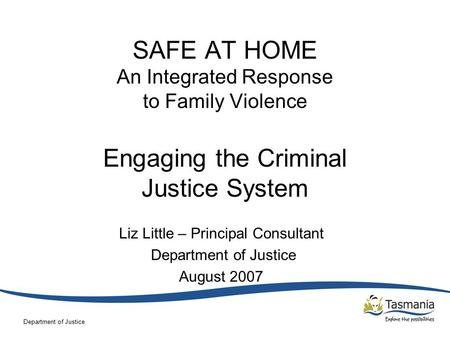 Department of Justice SAFE AT HOME An Integrated Response to Family Violence Engaging the Criminal Justice System Liz Little – Principal Consultant Department.