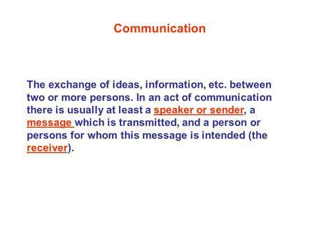 The exchange of ideas, information, etc. between two or more persons. In an act of communication there is usually at least a speaker or sender, a message.
