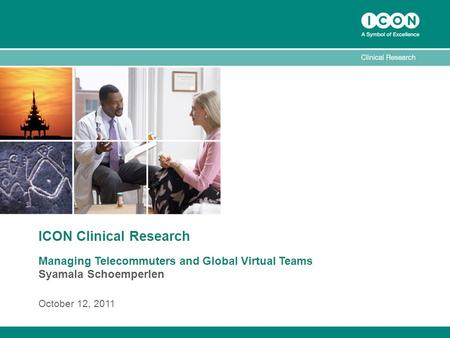 ICON Clinical Research Managing Telecommuters and Global Virtual Teams Syamala Schoemperlen October 12, 2011.