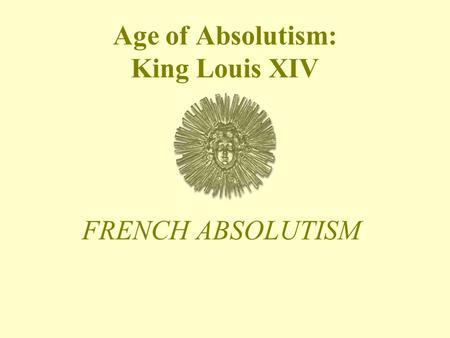 Age of Absolutism: King Louis XIV FRENCH ABSOLUTISM.