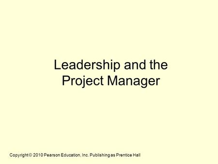 Copyright © 2010 Pearson Education, Inc. Publishing as Prentice Hall Leadership and the Project Manager.