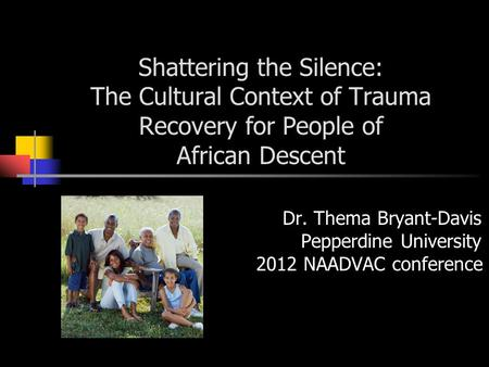 Shattering the Silence: The Cultural Context of Trauma Recovery for People of African Descent Dr. Thema Bryant-Davis Pepperdine University 2012 NAADVAC.