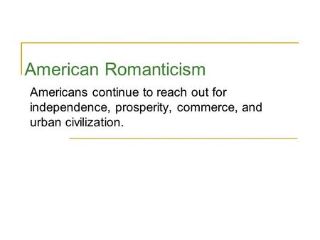 American Romanticism Americans continue to reach out for independence, prosperity, commerce, and urban civilization.