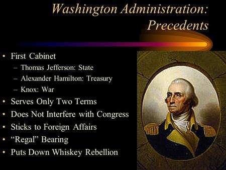 Washington Administration: Precedents First Cabinet –Thomas Jefferson: State –Alexander Hamilton: Treasury –Knox: War Serves Only Two Terms Does Not Interfere.