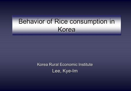 Behavior of Rice consumption in Korea Korea Rural Economic Institute Lee, Kye-Im.