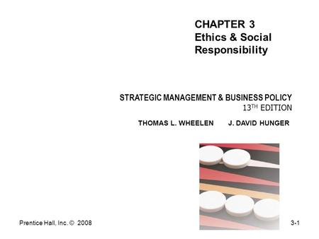 Prentice Hall, Inc. © 20083-1 STRATEGIC MANAGEMENT & BUSINESS POLICY 13 TH EDITION THOMAS L. WHEELEN J. DAVID HUNGER CHAPTER 3 Ethics & Social Responsibility.