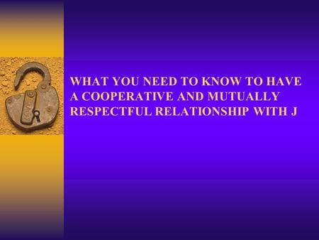 WHAT YOU NEED TO KNOW TO HAVE A COOPERATIVE AND MUTUALLY RESPECTFUL RELATIONSHIP WITH J.