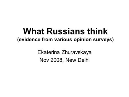 What Russians think (evidence from various opinion surveys) Ekaterina Zhuravskaya Nov 2008, New Delhi.