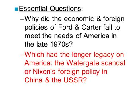 ■Essential Questions ■Essential Questions: –Why did the economic & foreign policies of Ford & Carter fail to meet the needs of America in the late 1970s?