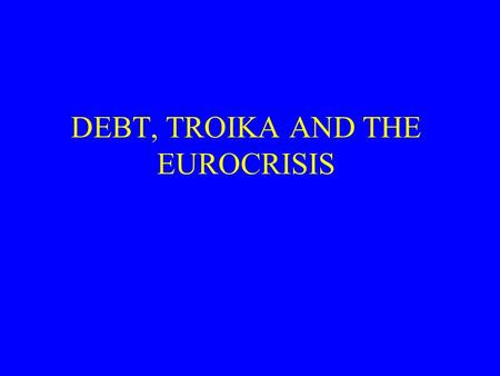 DEBT, TROIKA AND THE EUROCRISIS. The logic of EMU 'the importance of EMU is that national states, on their own initiative, will no longer be able to.