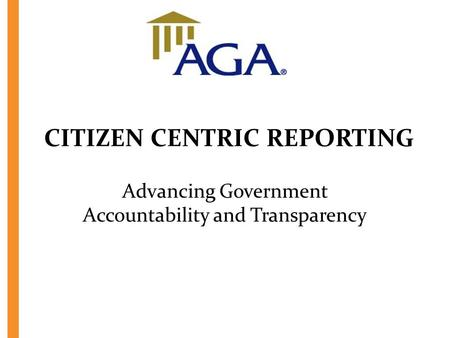 CITIZEN CENTRIC REPORTING Advancing Government Accountability and Transparency.