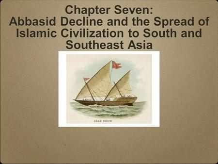 Chapter Seven: Abbasid Decline and the Spread of Islamic Civilization to South and Southeast Asia.