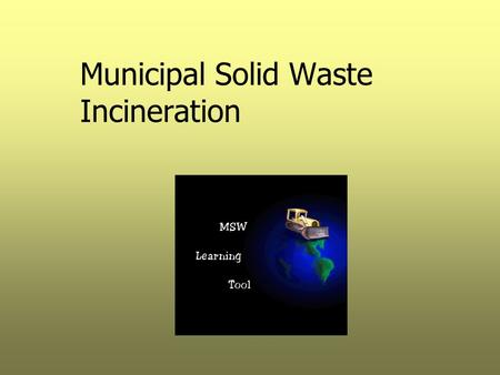 Municipal Solid Waste Incineration. Combustion Types  Incineration (energy recovery through complete oxidation) –Mass Burn –Refuse Derived Fuel  Pyrolysis.