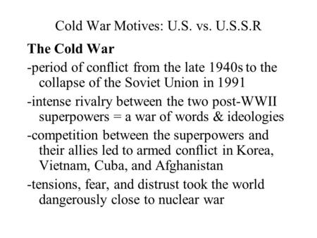 Cold War Motives: U.S. vs. U.S.S.R The Cold War -period of conflict from the late 1940s to the collapse of the Soviet Union in 1991 -intense rivalry between.