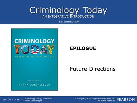 Criminology Today, 7th Edition Frank Schmalleger Copyright © 2015 by Pearson Education, Inc. All Rights Reserved Criminology Today AN INTEGRATIVE INTRODUCTION.