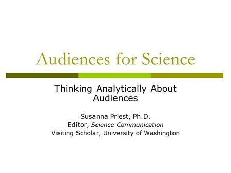 Audiences for Science Thinking Analytically About Audiences Susanna Priest, Ph.D. Editor, Science Communication Visiting Scholar, University of Washington.