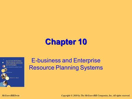 Chapter 10 E-business and Enterprise Resource Planning Systems Copyright © 2010 by The McGraw-Hill Companies, Inc. All rights reserved.McGraw-Hill/Irwin.