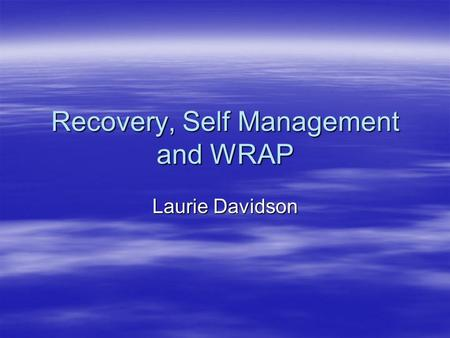 Recovery, Self Management and WRAP Laurie Davidson.