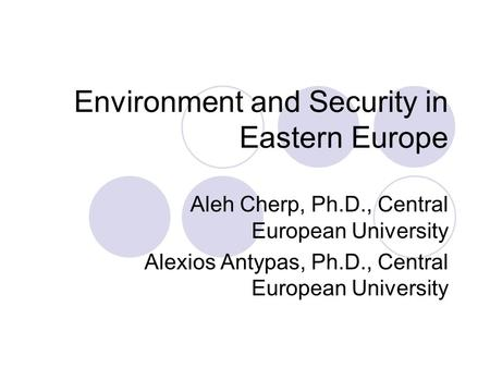 Environment and Security in Eastern Europe Aleh Cherp, Ph.D., Central European University Alexios Antypas, Ph.D., Central European University.