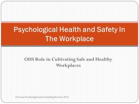 OHS Role in Cultivating Safe and Healthy Workplaces Psychological Health and Safety In The Workplace Newman Psychological and Consulting Services, 2014.