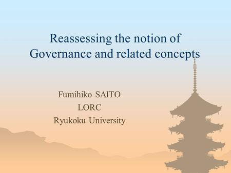 Reassessing the notion of Governance and related concepts Fumihiko SAITO LORC Ryukoku University.