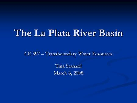 The La Plata River Basin CE 397 – Transboundary Water Resources Tina Stanard March 6, 2008.