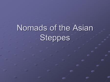 Nomads of the Asian Steppes. Asian Steppes Steppe: Vast stretch of grassland – spreads across Asia for thousands of miles Nomadic people roamed the steppes.